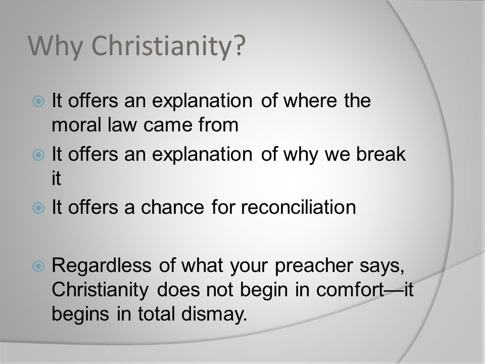 Why Christianity It offers an explanation of where the moral law came from. It offers an explanation of why we break it.