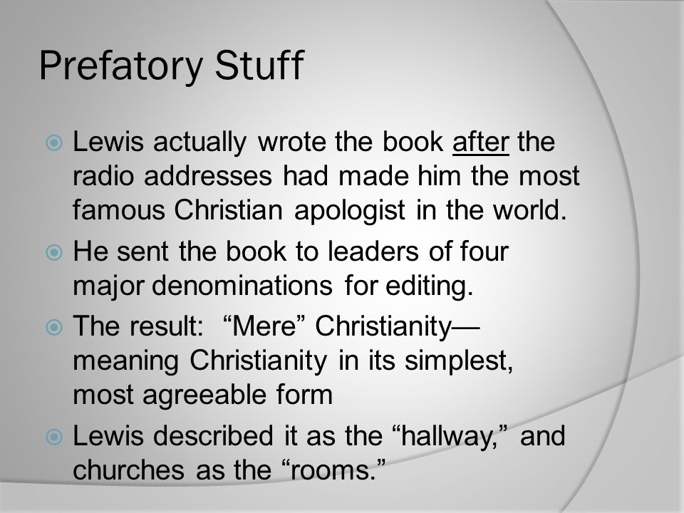 Prefatory Stuff Lewis actually wrote the book after the radio addresses had made him the most famous Christian apologist in the world.
