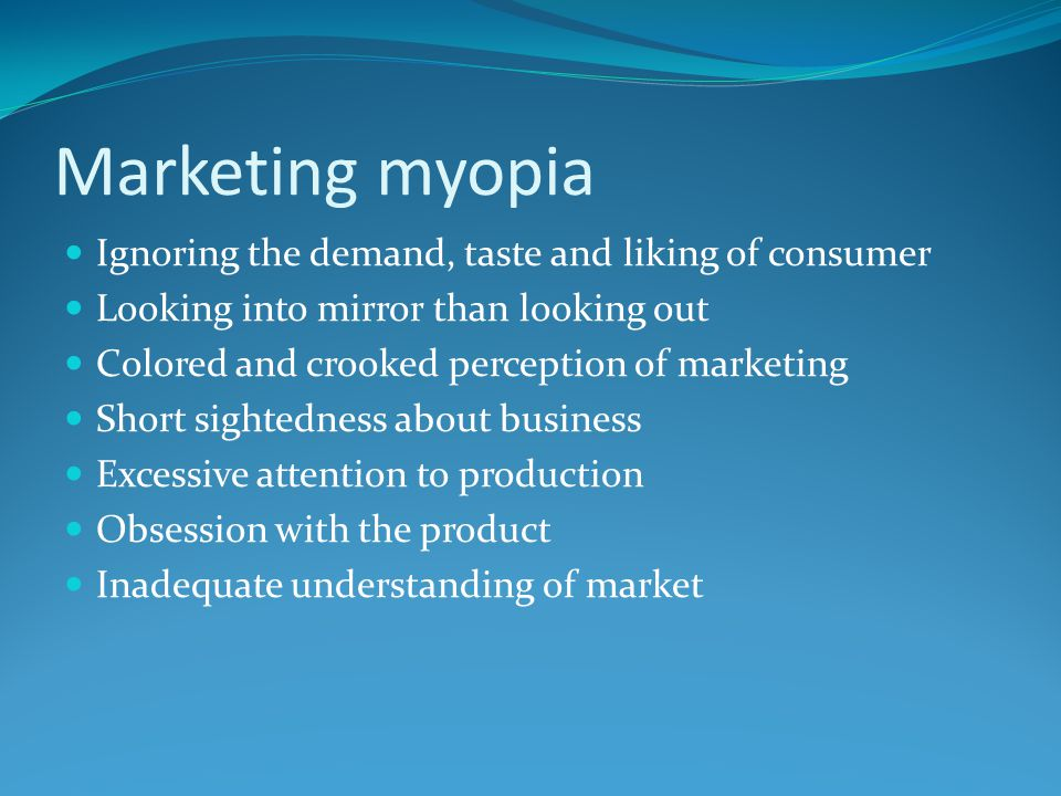 Marketing myopia Ignoring the demand, taste and liking of consumer