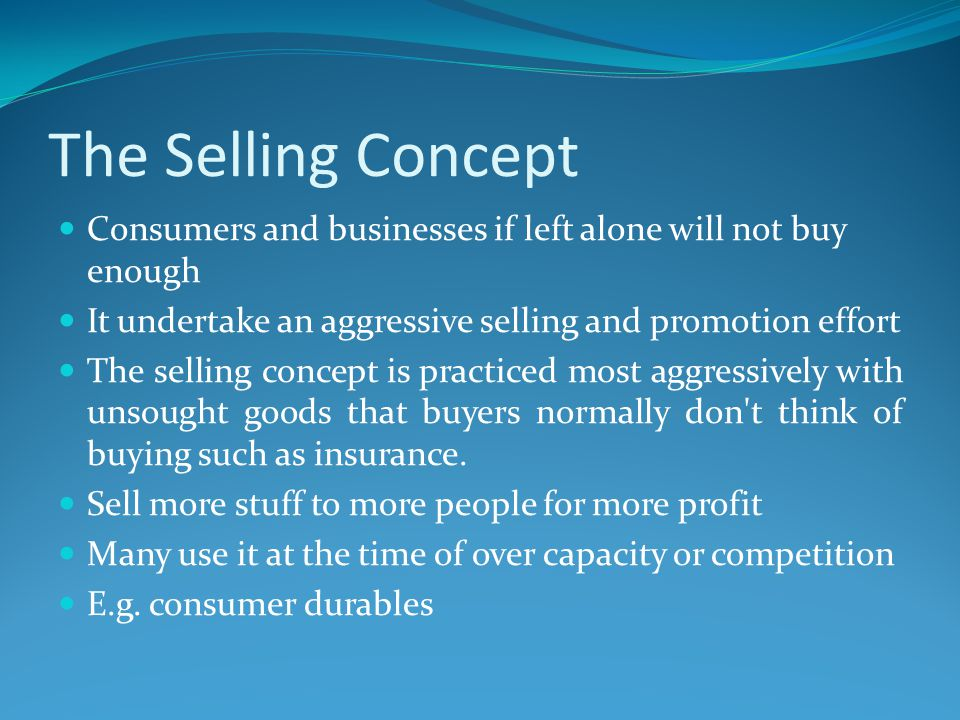 The Selling Concept Consumers and businesses if left alone will not buy enough. It undertake an aggressive selling and promotion effort.