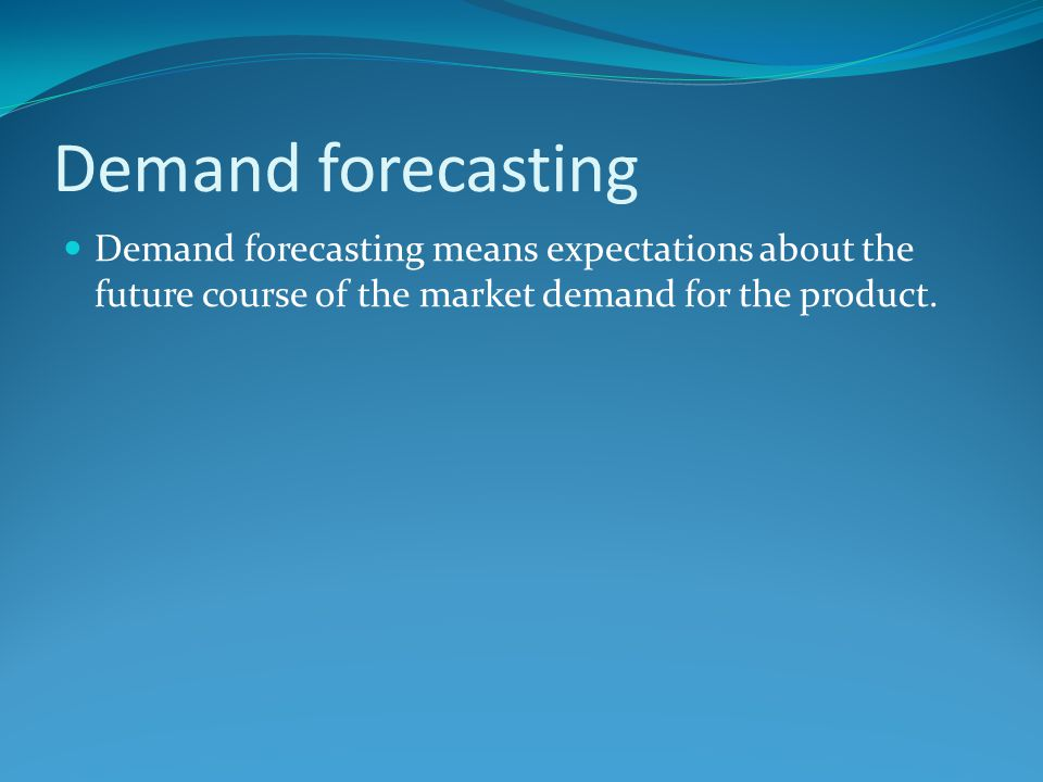 Demand forecasting Demand forecasting means expectations about the future course of the market demand for the product.