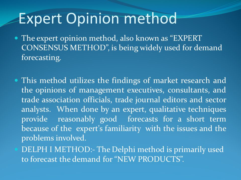 Expert Opinion method The expert opinion method, also known as EXPERT CONSENSUS METHOD , is being widely used for demand forecasting.