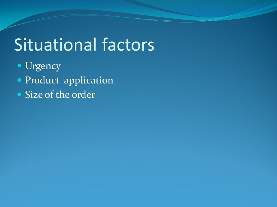 Situational factors Urgency Product application Size of the order