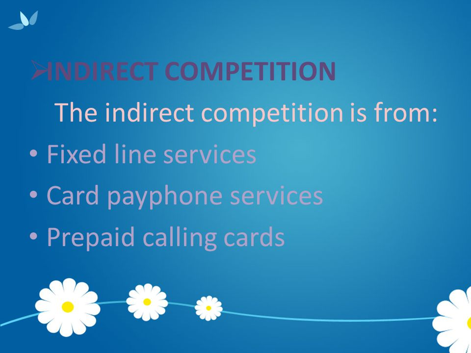 INDIRECT COMPETITION The indirect competition is from: Fixed line services. Card payphone services.