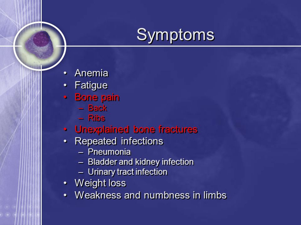 Symptoms Anemia Fatigue Bone pain Unexplained bone fractures