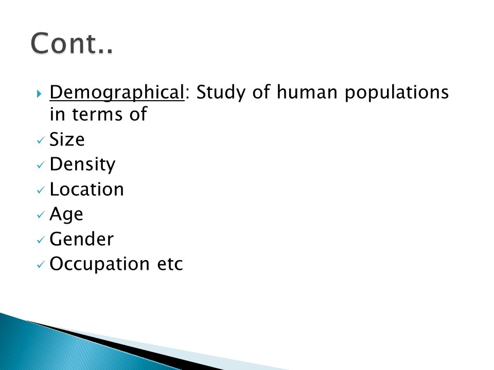 Cont.. Demographical: Study of human populations in terms of Size
