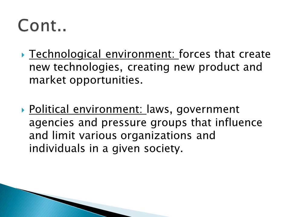 Cont.. Technological environment: forces that create new technologies, creating new product and market opportunities.