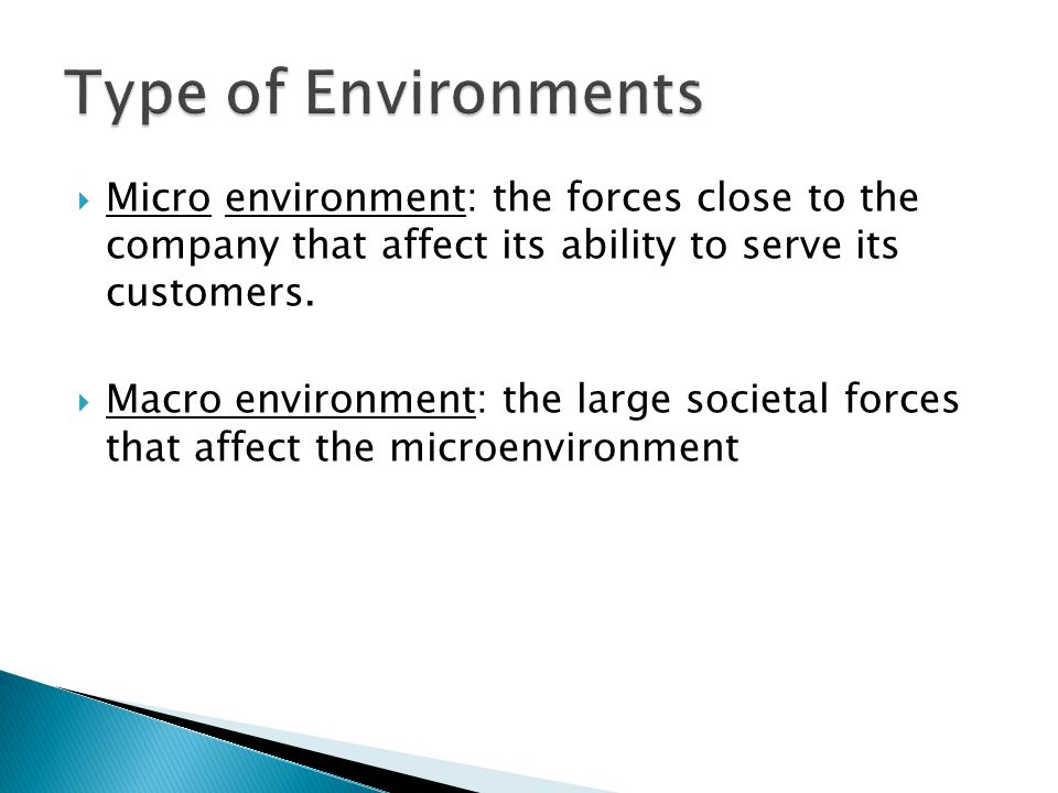 Type of Environments Micro environment: the forces close to the company that affect its ability to serve its customers.
