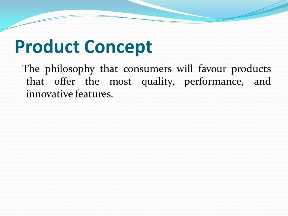 Product Concept The philosophy that consumers will favour products that offer the most quality, performance, and innovative features.