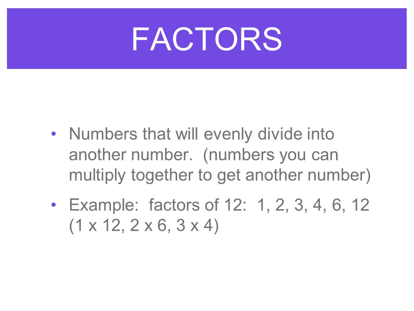 FACTORS Numbers that will evenly divide into another number. (numbers you can multiply together to get another number)