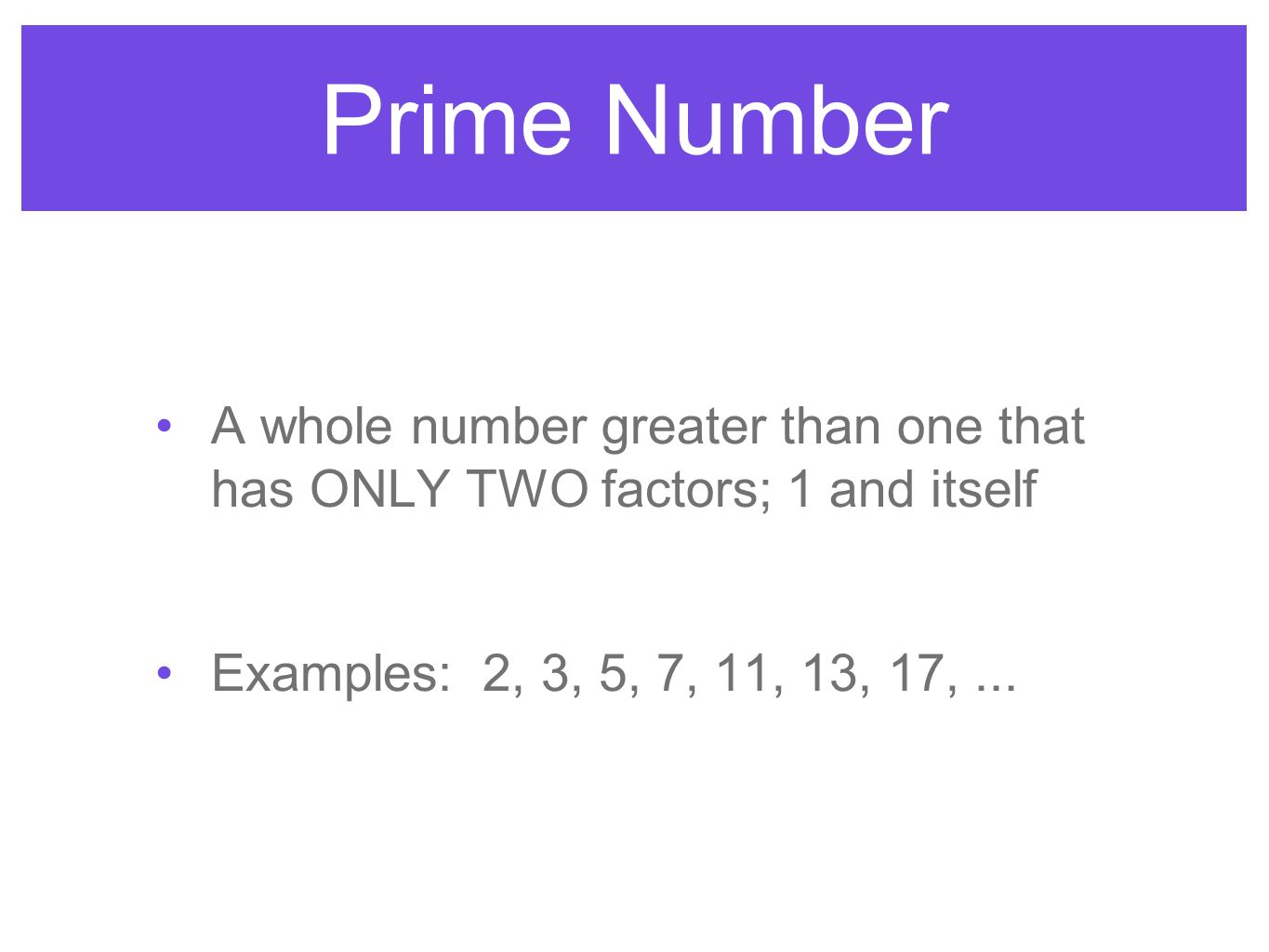 Prime Number A whole number greater than one that has ONLY TWO factors; 1 and itself.