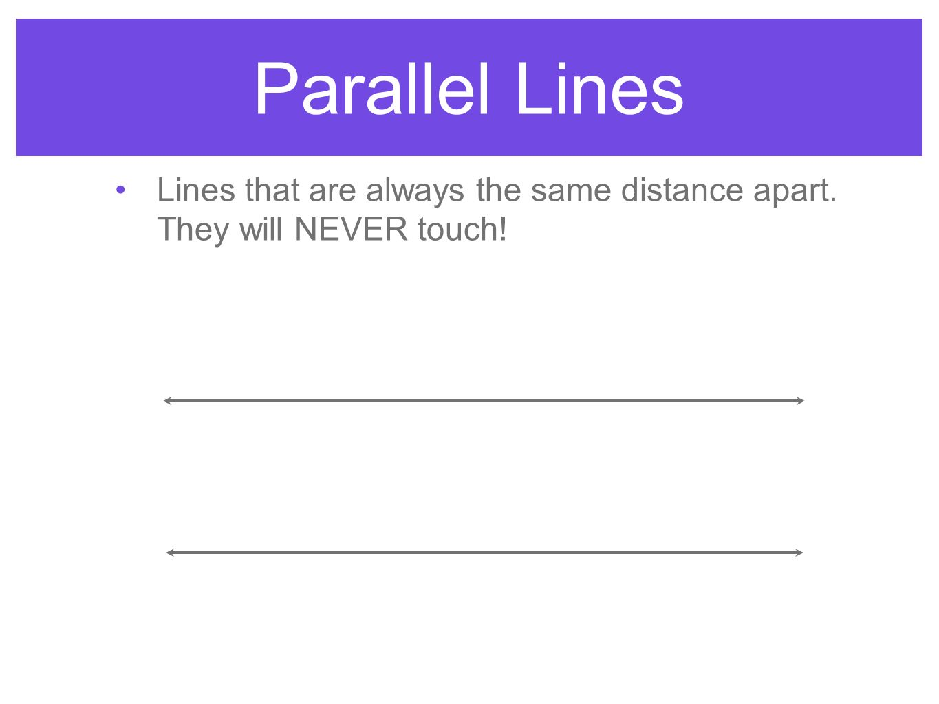 Parallel Lines Lines that are always the same distance apart. They will NEVER touch!