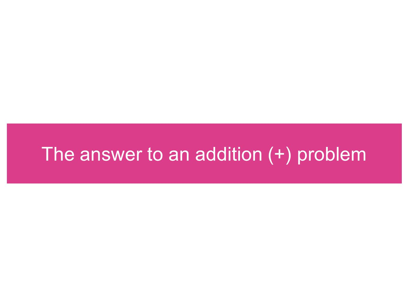 The answer to an addition (+) problem