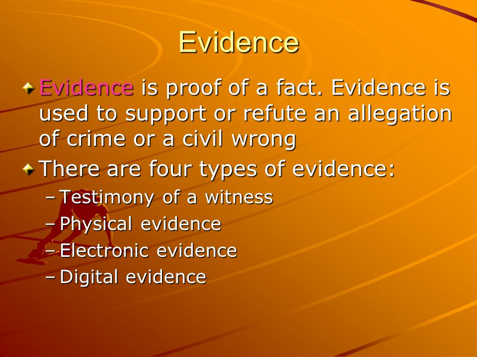 Evidence Evidence is proof of a fact. Evidence is used to support or refute an allegation of crime or a civil wrong.