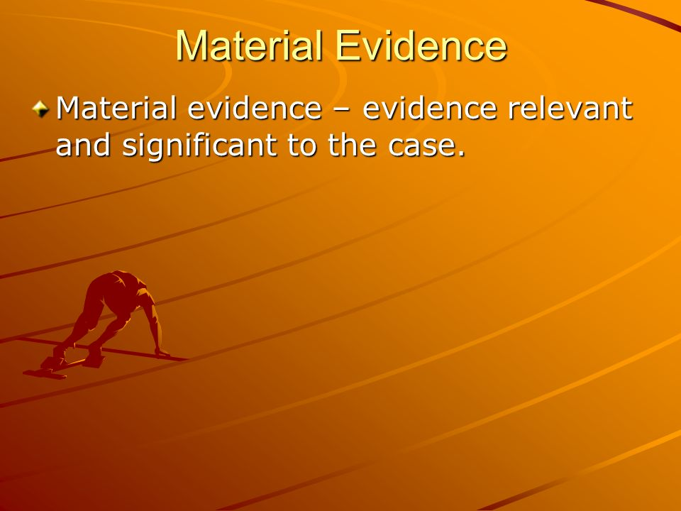 Material Evidence Material evidence – evidence relevant and significant to the case.
