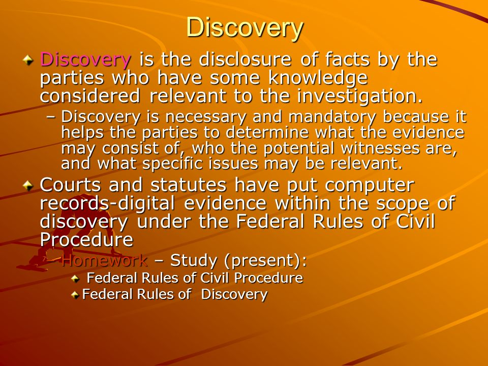 Discovery Discovery is the disclosure of facts by the parties who have some knowledge considered relevant to the investigation.