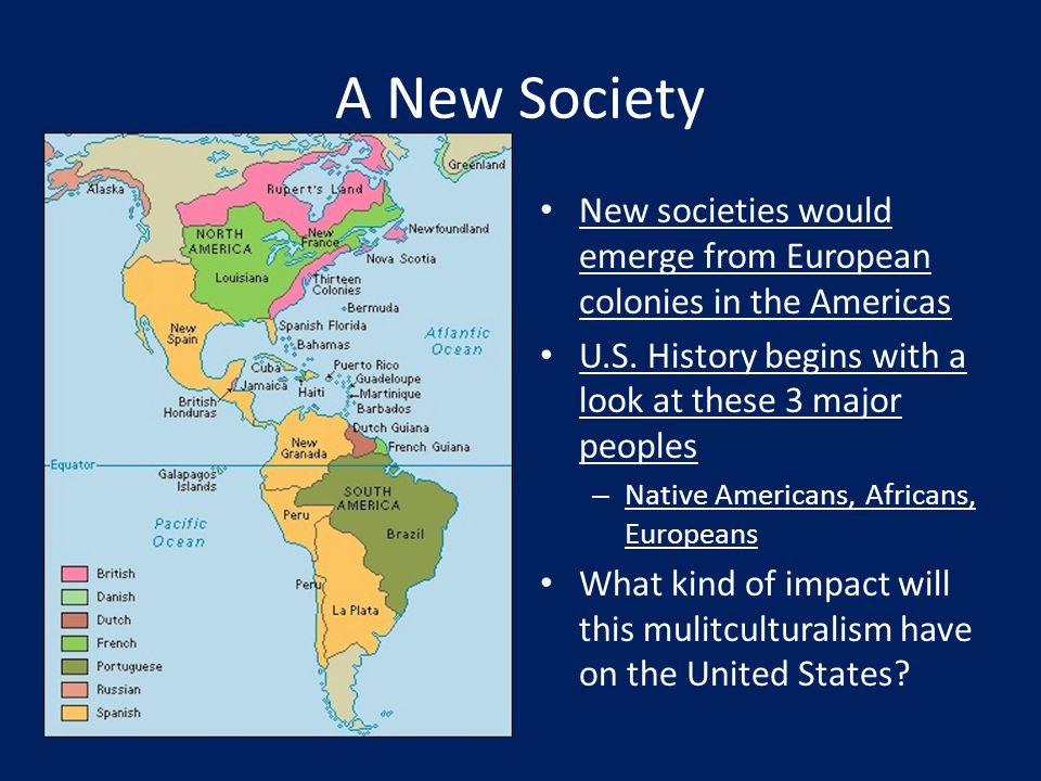 A New Society New societies would emerge from European colonies in the Americas. U.S. History begins with a look at these 3 major peoples.