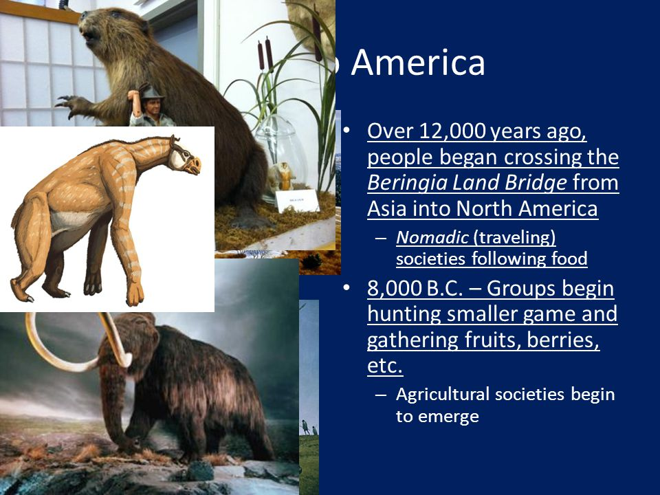 Coming to America Over 12,000 years ago, people began crossing the Beringia Land Bridge from Asia into North America.