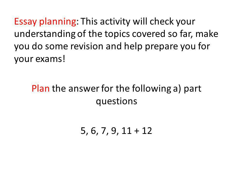 Essay planning: This activity will check your understanding of the topics covered so far, make you do some revision and help prepare you for your exams.