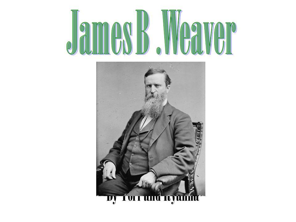James B .Weaver By Tori and Ryanna
