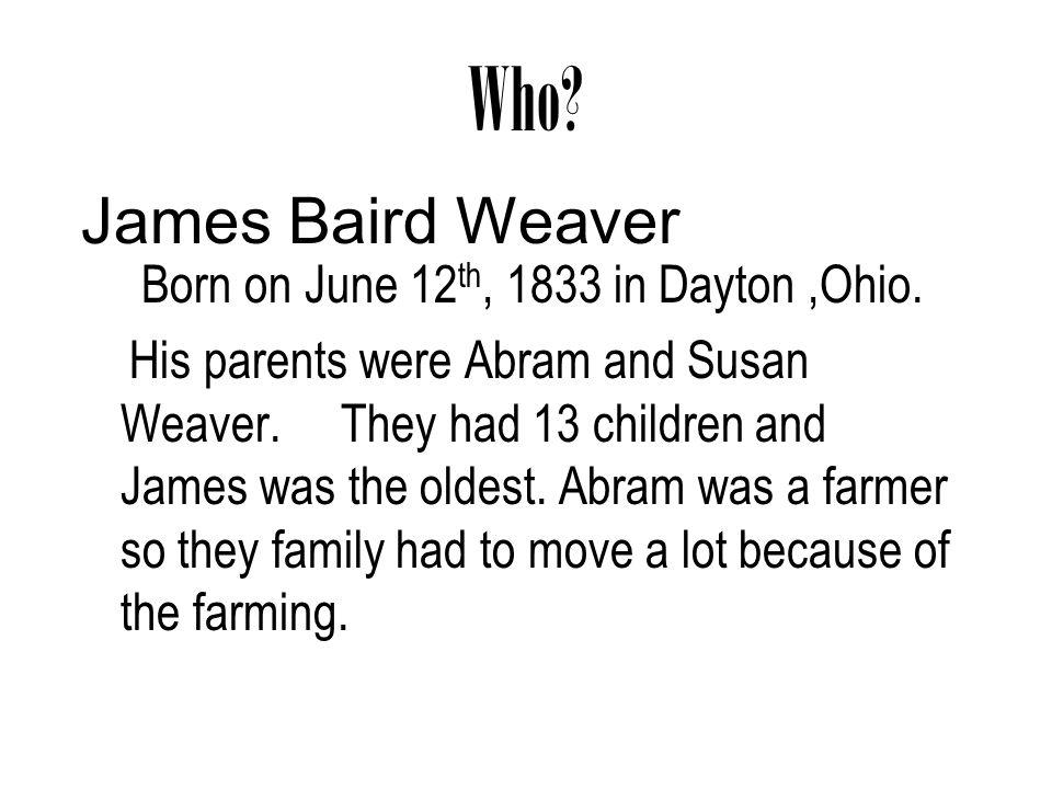 Who James Baird Weaver Born on June 12th, 1833 in Dayton ,Ohio.