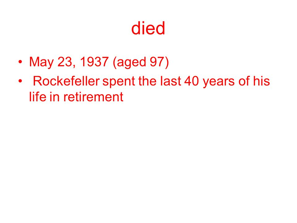 died May 23, 1937 (aged 97) Rockefeller spent the last 40 years of his life in retirement