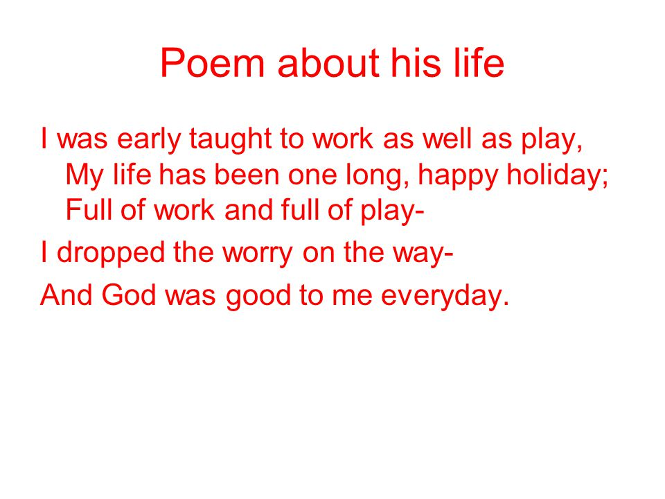 Poem about his life I was early taught to work as well as play, My life has been one long, happy holiday; Full of work and full of play-