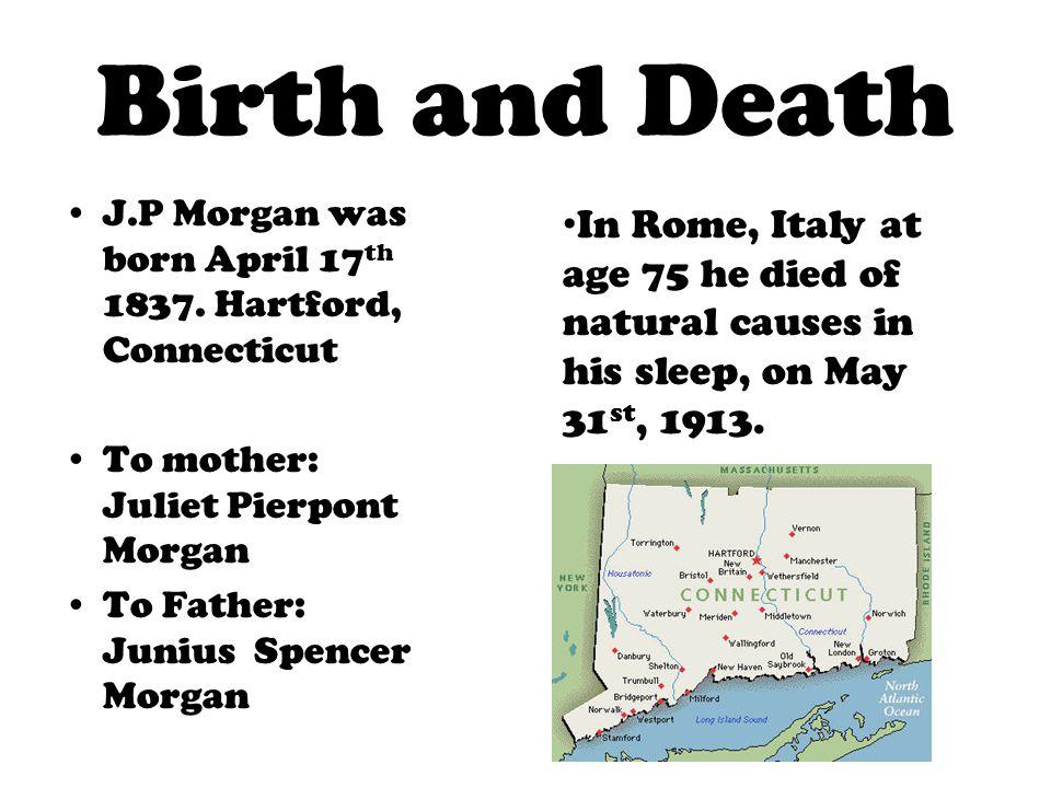 Birth and Death J.P Morgan was born April 17th 1837. Hartford, Connecticut. To mother: Juliet Pierpont Morgan.