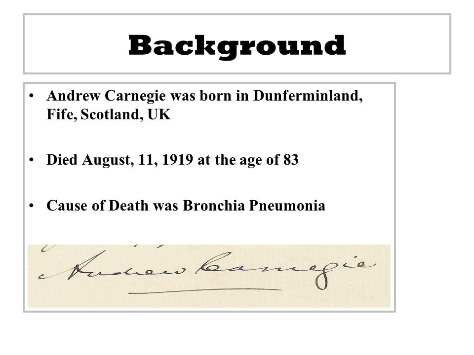 Background Andrew Carnegie was born in Dunferminland, Fife, Scotland, UK. Died August, 11, 1919 at the age of 83.