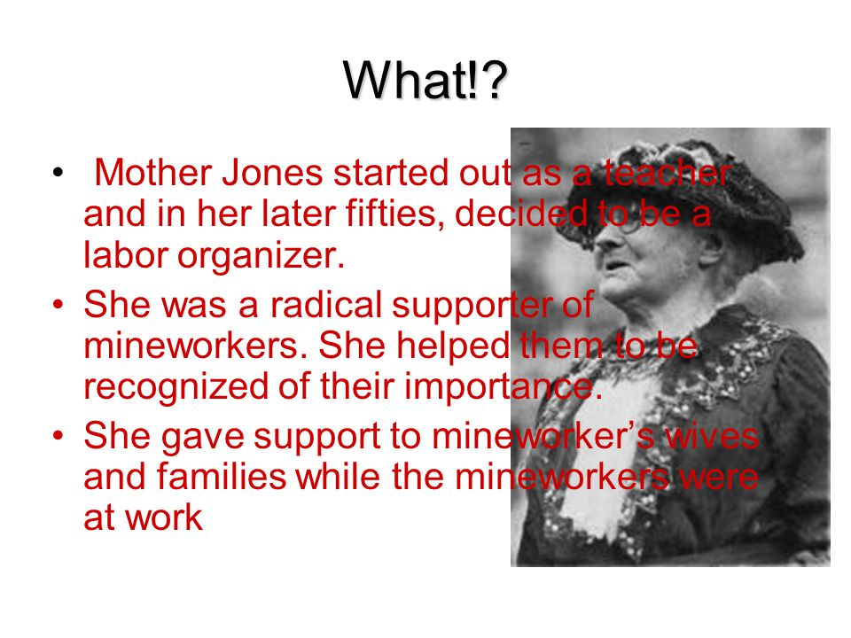 What! Mother Jones started out as a teacher and in her later fifties, decided to be a labor organizer.