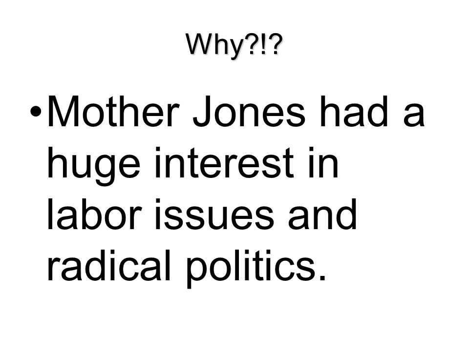 Mother Jones had a huge interest in labor issues and radical politics.