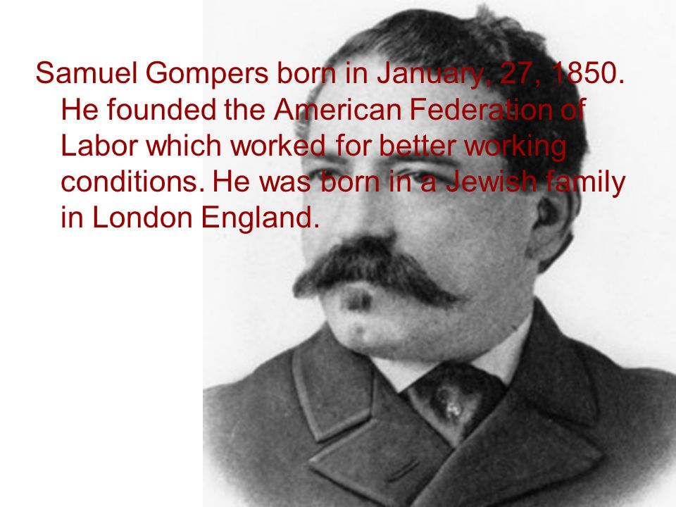 Samuel Gompers born in January, 27, 1850