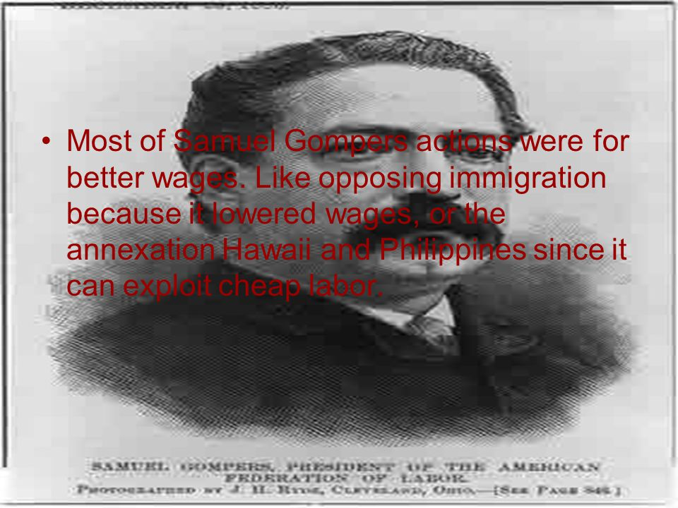 Most of Samuel Gompers actions were for better wages