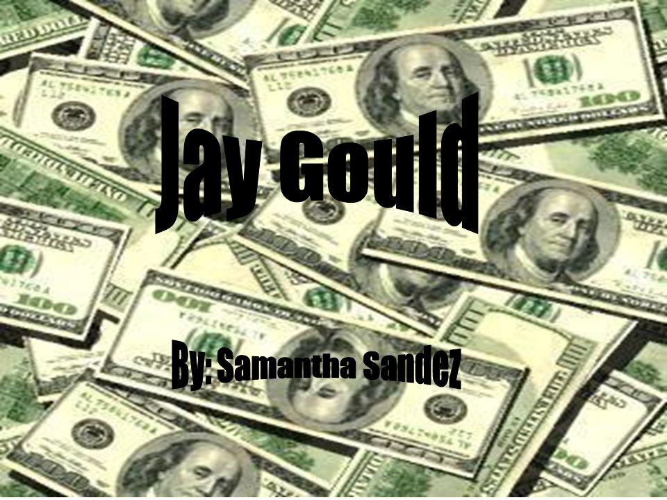 Jay Gould By: Samantha Sandez