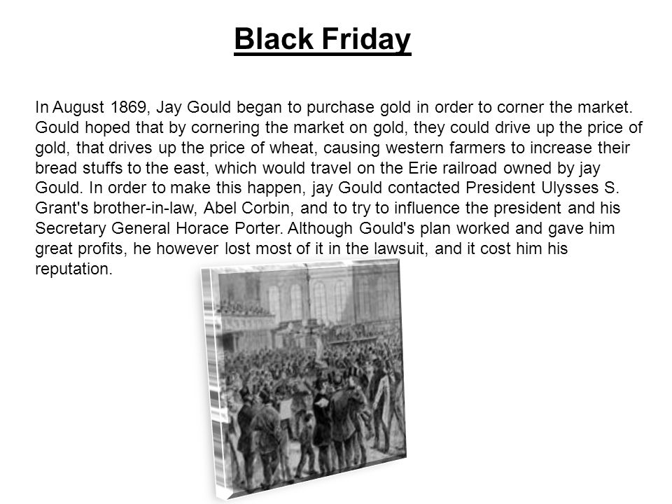 Black Friday In August 1869, Jay Gould began to purchase gold in order to corner the market.