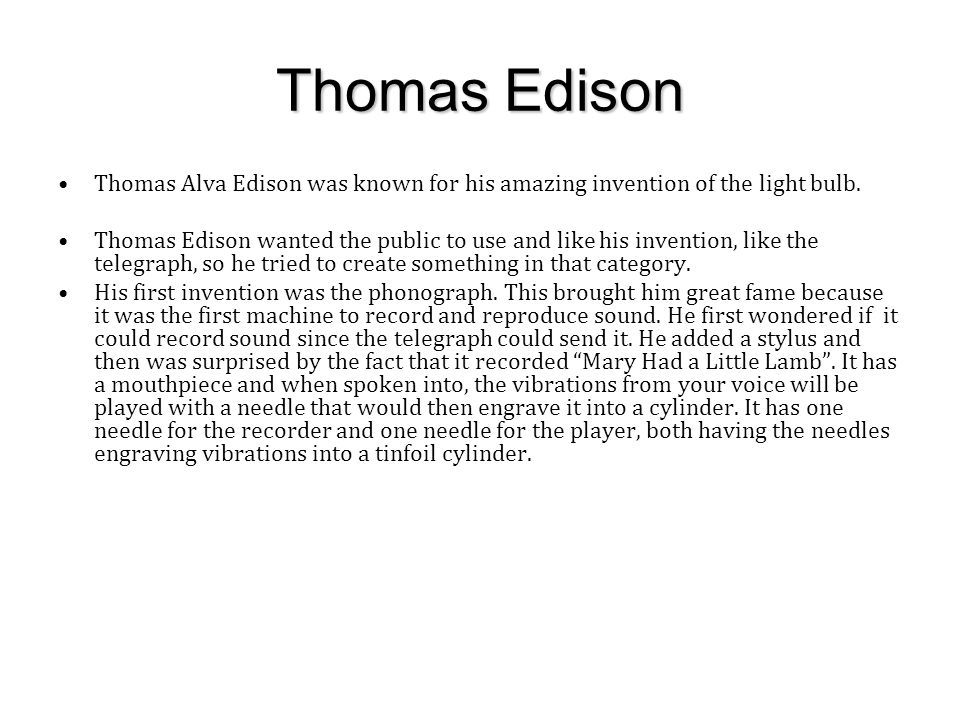 Thomas Edison Thomas Alva Edison was known for his amazing invention of the light bulb.