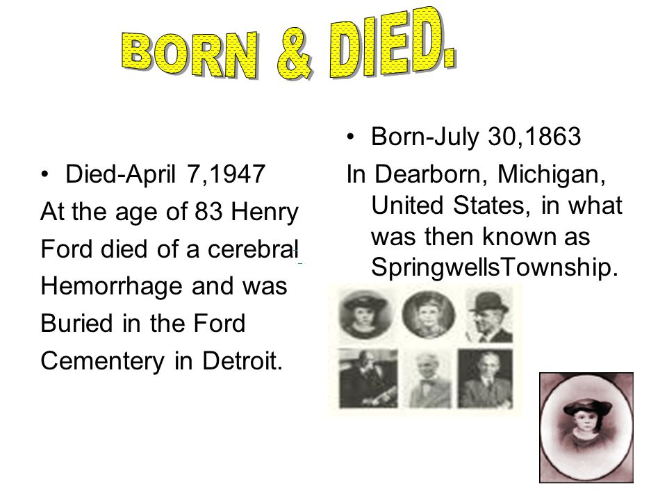BORN & DIED. Died-April 7,1947 At the age of 83 Henry