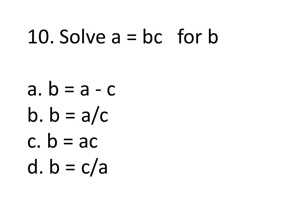 10. Solve a = bc for b a. b = a - c b. b = a/c c. b = ac d. b = c/a