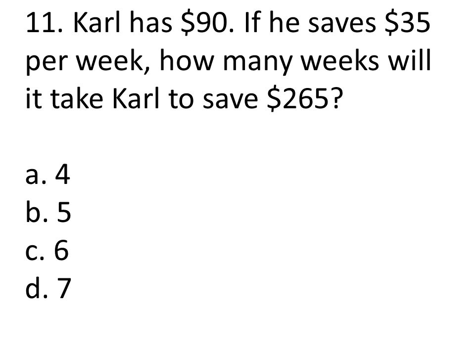 11. Karl has $90. If he saves $35 per week, how many weeks will it take Karl to save $265