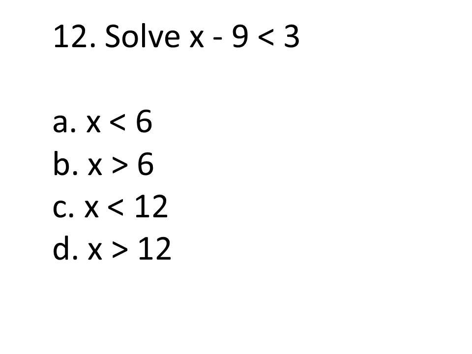 12. Solve x - 9 < 3 a. x < 6 b. x > 6 c. x < 12 d. x > 12