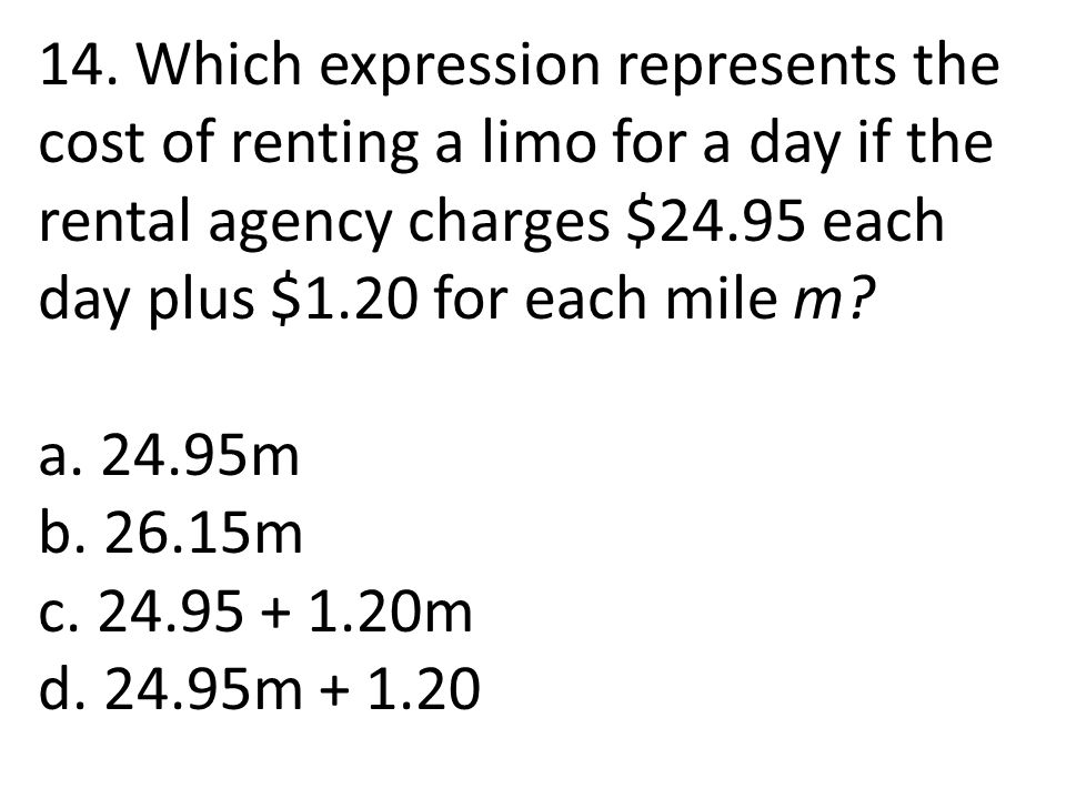 14. Which expression represents the cost of renting a limo for a day if the rental agency charges $24.95 each day plus $1.20 for each mile m