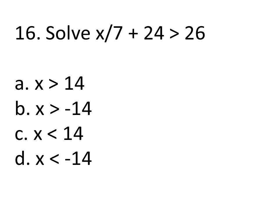 16. Solve x/7 + 24 > 26 a. x > 14 b. x > -14 c. x < 14 d. x < -14