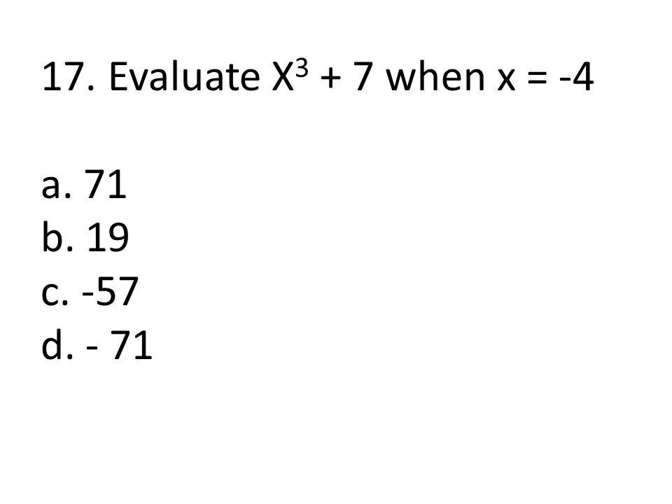 17. Evaluate X3 + 7 when x = -4 a. 71 b. 19 c. -57 d. - 71