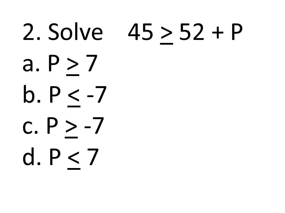 2. Solve 45 > 52 + P a. P > 7 b. P < -7 c. P > -7 d. P < 7