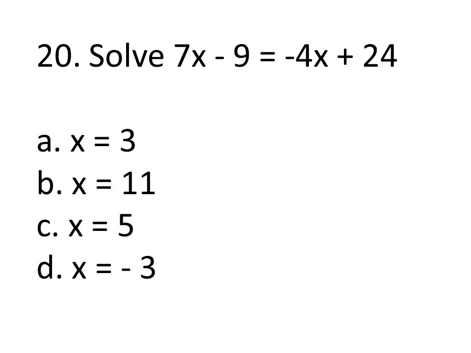 20. Solve 7x - 9 = -4x + 24 a. x = 3 b. x = 11 c. x = 5 d. x = - 3