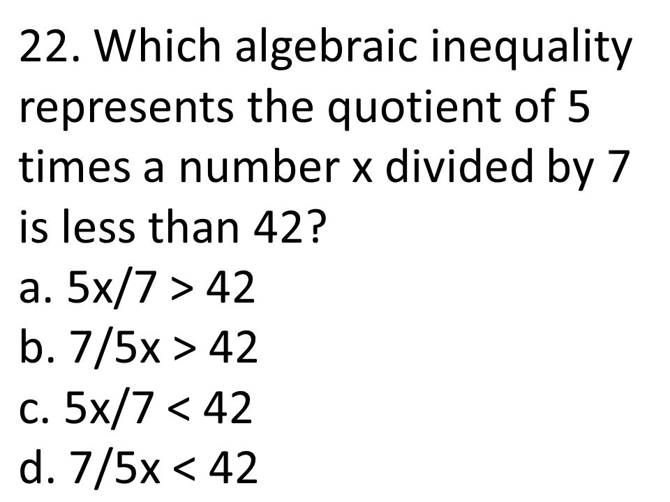 22. Which algebraic inequality represents the quotient of 5 times a number x divided by 7 is less than 42