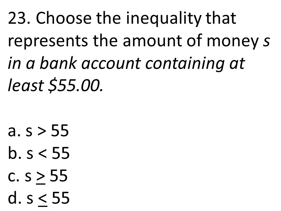 23. Choose the inequality that represents the amount of money s in a bank account containing at least $55.00.