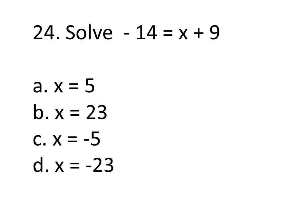24. Solve - 14 = x + 9 a. x = 5 b. x = 23 c. x = -5 d. x = -23