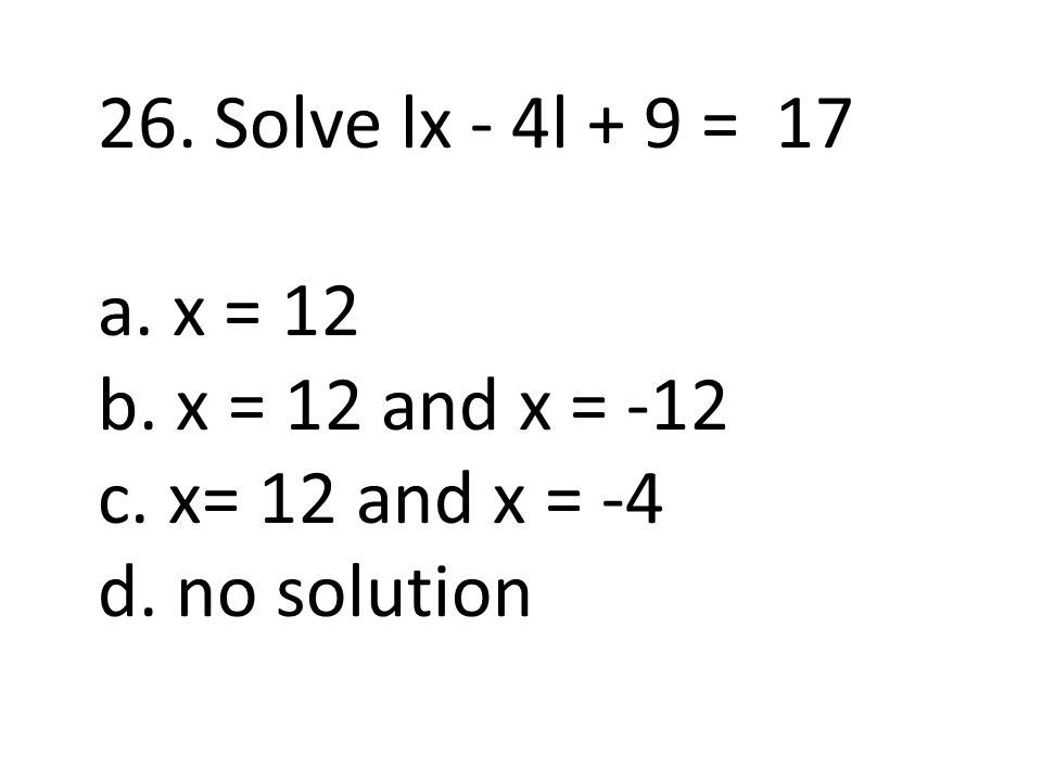26. Solve lx - 4l + 9 = 17 a. x = 12 b. x = 12 and x = -12 c. x= 12 and x = -4 d. no solution