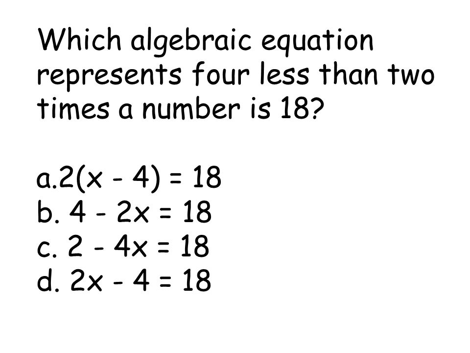 Which algebraic equation represents four less than two times a number is 18